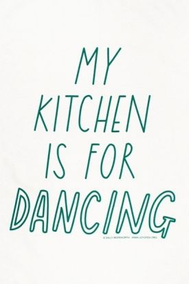 My kitchen is for dancing!