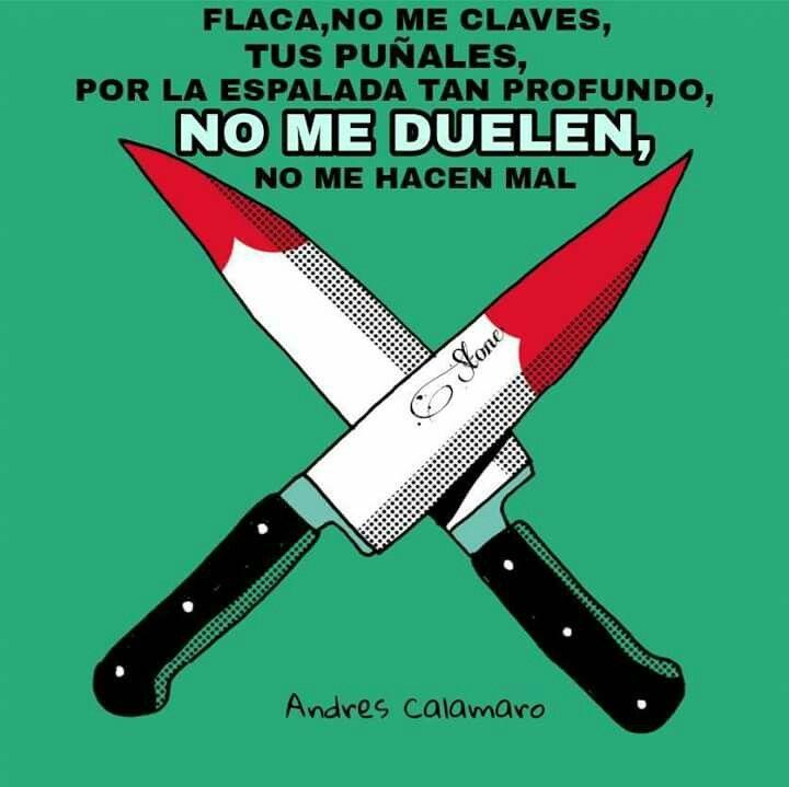 Flaca, no me claves  tus puñales,  por la espalda, tanto profundos, NO ME DUELEN, no me hacen mal.  -Andrés Calamaro  (Facebook)