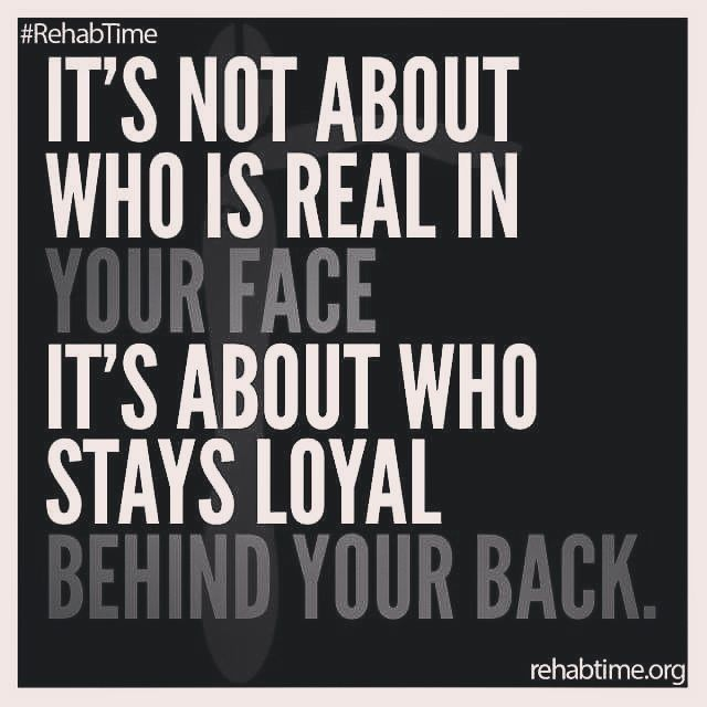 Its Not About Who Is Real In Your Face, Its About Who Stays Loyal Behind Your Back