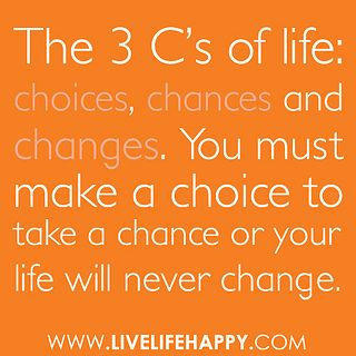 """""""The 3 C's of life: choices, chances and changes. You must make a choice to take a chance or your life will never change."""" by deeplifequotes, via Flickr"""