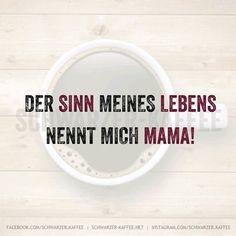 Der Sinn meines Lebens nennt mich Mama!