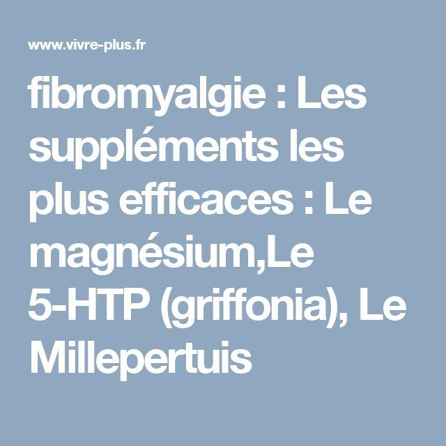 fibromyalgie : Les suppléments les plus efficaces : Le magnésium,Le 5-HTP (griffonia), Le Millepertuis; Fatigue chronique - Fibromyalgie- Faiblesse musculaire