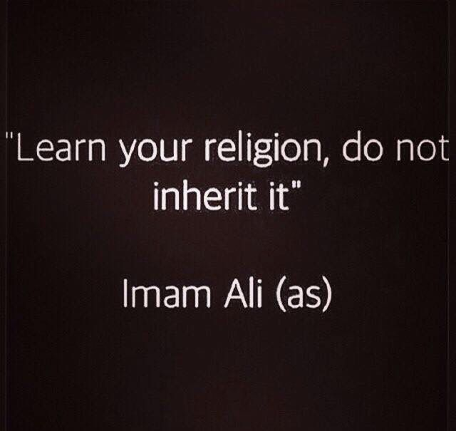 """Learn your religion, do not inherit it."" -- Imam Ali (as)"