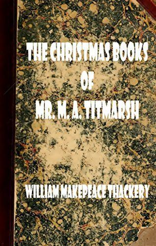 The Christmas Books of Mr. M. A. Titmarsh (Illustrated Edition) (Classic Christmas eBooks Book 24) by [Thackeray, William Makepeace, Titmarsh, M. A.]
