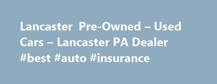Lancaster Pre-Owned – Used Cars – Lancaster PA Dealer #best #auto #insurance http://india.remmont.com/lancaster-pre-owned-used-cars-lancaster-pa-dealer-best-auto-insurance/  #used cars dealerships # Lancaster Pre-Owned – Lancaster PA, 17601 YOU PREMIER AUTO DEALER THAT DEALS WITH GOOD CREDIT BAD CREDIT AND ALL TYPES OF CREDIT IN BETWEEN. WE ARE ONE OF LANCASTER COUNTY PREFERRED BAD CREDIT LENDER. WE OFFER ALL MAKES AND MODELS SUCH AS FORD CHEVY CHEVROLET LINCOLN DODGE RAM CHRYSLER AUDI BMW…