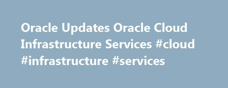 Oracle Updates Oracle Cloud Infrastructure Services #cloud #infrastructure #services http://aurora.remmont.com/oracle-updates-oracle-cloud-infrastructure-services-cloud-infrastructure-services/  # Oracle Updates Oracle Cloud Infrastructure Services Today during his keynote, Oracle President Thomas Kurian announced a major update to Oracle Cloud Infrastructure services, providing organizations with a comprehensive set of elastic Infrastructure as a Service (IaaS) offerings including elastic…