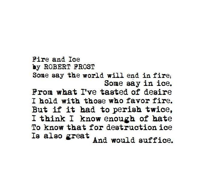 Fire and Ice - Robert Frost People used to believe the world would end in one of two ways...the sun would get too hot and we would all burn or the sun would eventually die out and we would freeze. The speaker thinks about the options