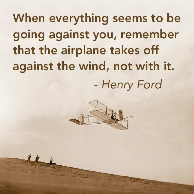 """When everything seems to be going against you, remember that the airplane takes off against the wind, not with it."" -Henry Ford"