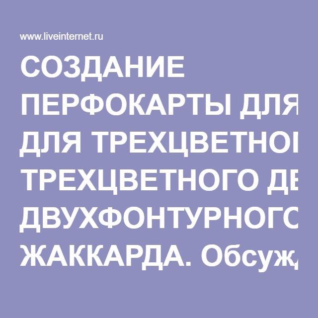 СОЗДАНИЕ ПЕРФОКАРТЫ ДЛЯ ТРЕХЦВЕТНОГО ДВУХФОНТУРНОГО ЖАККАРДА. Обсуждение на LiveInternet - Российский Сервис Онлайн-Дневников