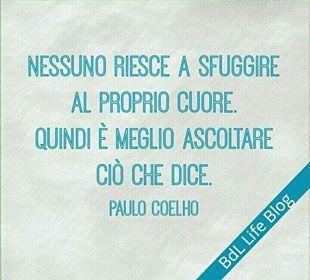 Nessuno riesce a sfuggire al proprio cuore. Quindi è meglio ascoltare ciò che dice. Paulo Coelho
