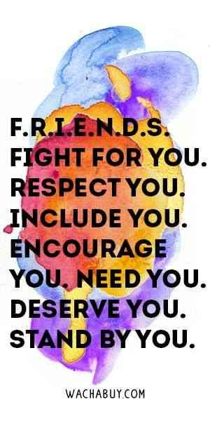 """F.R.I.E.N.D.S. Fight for you. Respect you. Include you. Encourage you. Need you. Deserve you. Stand by you."""