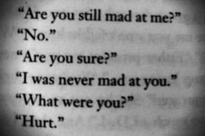 I was never mad at you. I was hurt and you don't bother to text me anything