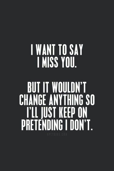 I want to say I miss you; but....