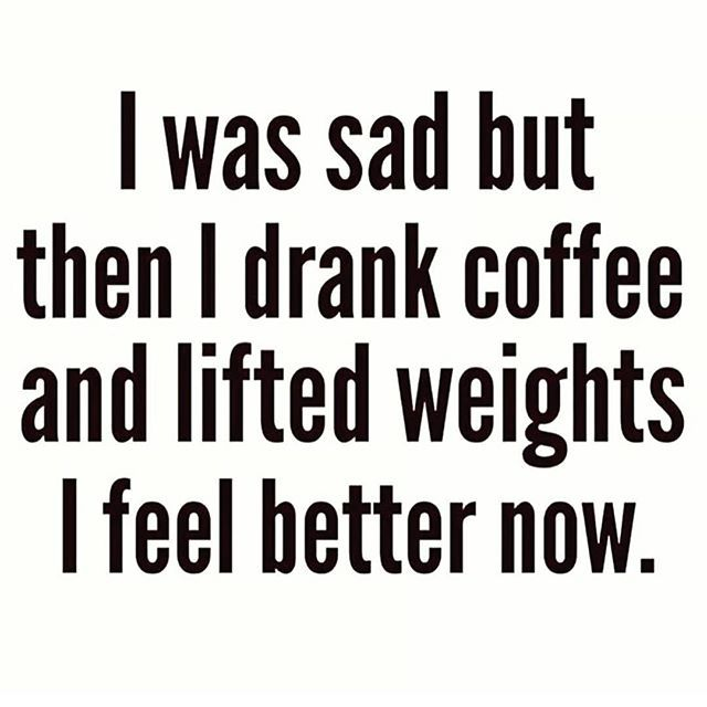 I was sad but then I drank coffee and lifted weights. I feel better now.