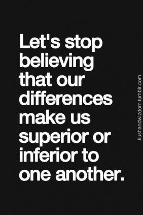 When we focus on differences it creates a false feeling of superiority and that divides us. Think about it.