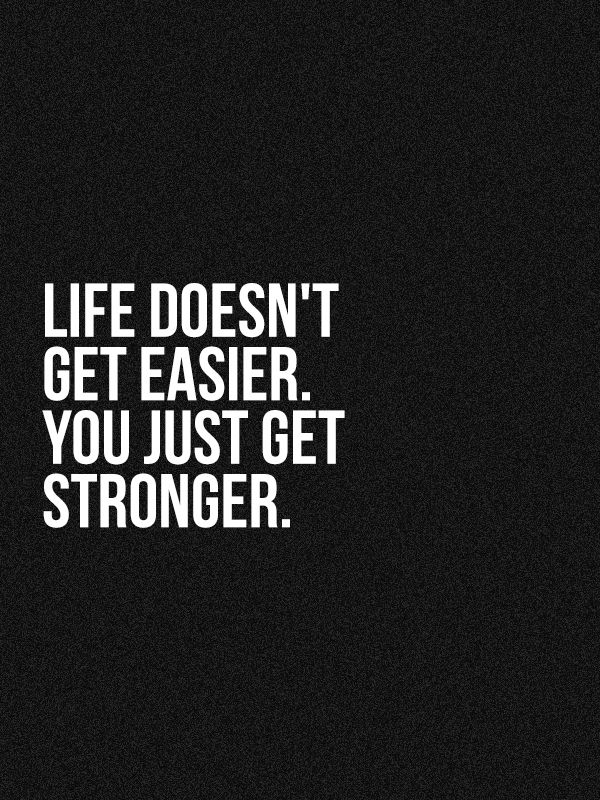 Life DEFINITELY will never get easier. But you CAN get stronger to deal with the inevitable challenges and adversity.