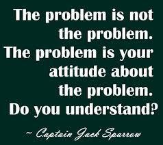 """""""The problem is not the problem, ... ~ Captain Jack Sparrow"""