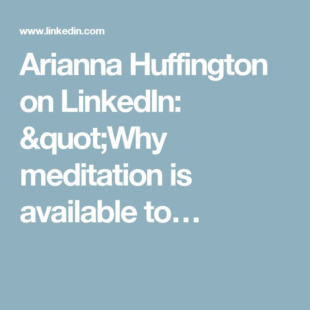 "Arianna Huffington on LinkedIn: ""Why meditation is available to…"