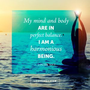 "Inspirational Quotes about health | ""My mind and body are in perfect balance. I am a harmonious being."" — Louise Hay"
