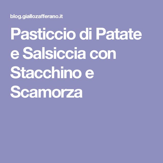 Pasticcio di Patate e Salsiccia con Stacchino e Scamorza