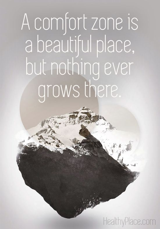 Positive quote: A comfort zone is a beautiful place, but nothing ever grows there.   www.HealthyPlace.com