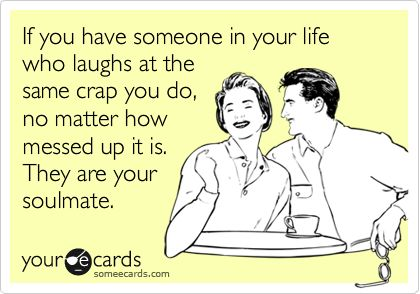 Funny Friendship Ecard: If you have someone in your life who laughs at the same crap you do, no matter how messed up it is. They are your soulmate.