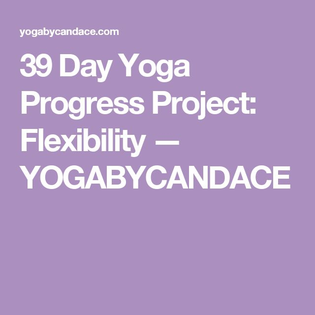 39 Day Yoga Progress Project: Flexibility — YOGABYCANDACE