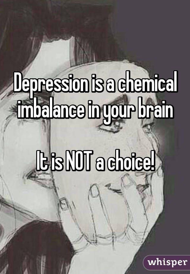 Depression is a chemical imbalance in your brain  It is NOT a choice!