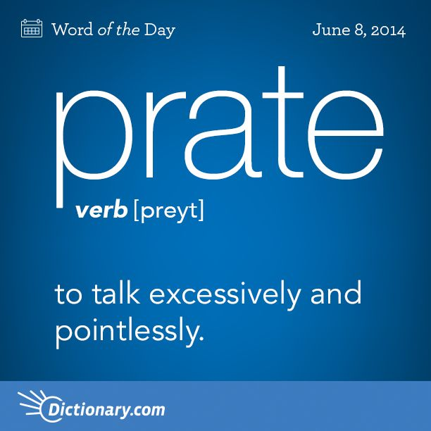 prate    \ preyt \  , verb;     1. to talk excessively and pointlessly; babble: They prated on until I was ready to scream . 2. to utter in empty or foolish talk: to prate absurdities with the greatest seriousness . noun: 1. act of prating. 2. empty or foolish talk.