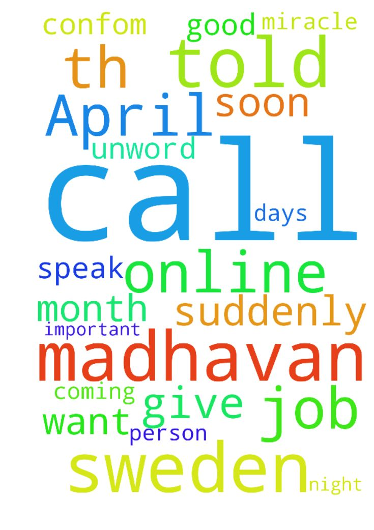 Madhavan is in Sweden he call April 4 th and he told - Madhavan is in Sweden he call April 4 th and he told me he will give job for me when i speak with him he is very good person he confom me with in 1 month u will com Sweden he told but suddenly 10 days unword he not call me and he not coming on online i dont no what to do but job is very important to please pray for madhavan he want to call me very soon he com to online in this night only Jesus can do this miracle thank you  Posted at…