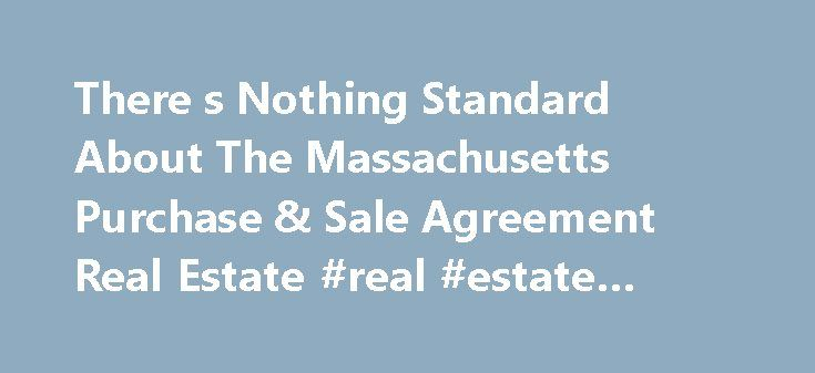 There s Nothing Standard About The Massachusetts Purchase & Sale Agreement Real Estate #real #estate #coaching http://real-estate.remmont.com/there-s-nothing-standard-about-the-massachusetts-purchase-sale-agreement-real-estate-real-estate-coaching/  #real estate purchase agreement # There s Nothing Standard About The Massachusetts Standard Form Real Estate Purchase And Sale Agreement Home buyers sign a never ending pile of legal documents to purchase a home. But arguably the most important…