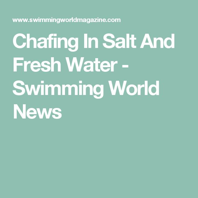 Chafing In Salt And Fresh Water - Swimming World News