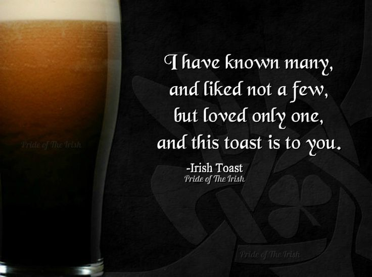 I have known many, and liked not a few, but loved only one, and this toast is to you. -Irish Toast