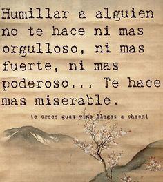 Humillar a alguien no te hace ni más orgulloso, ni más fuerte, ni más poderoso... Te hace más miserable. #frases