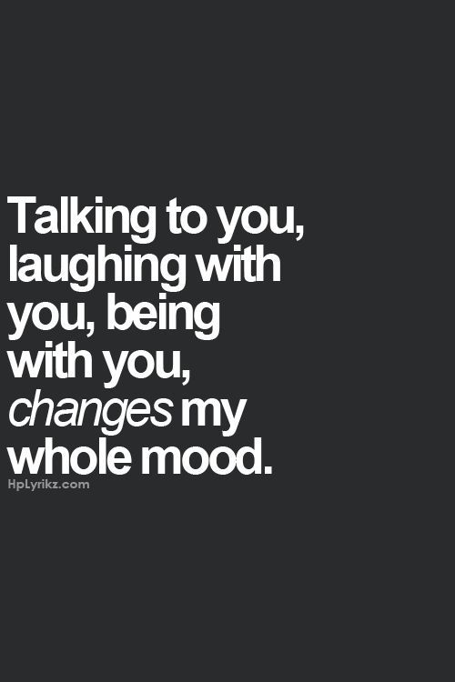 Talking to you, laughing with you, being with you, changes my whole mood.