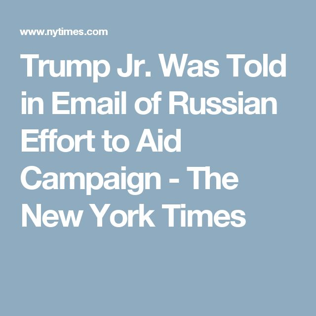 Trump Jr. Was Told in Email of Russian Effort to Aid Campaign - The New York Times