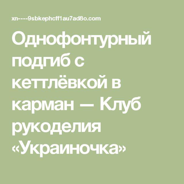Однофонтурный подгиб с кеттлёвкой в карман — Клуб  рукоделия  «Украиночка»