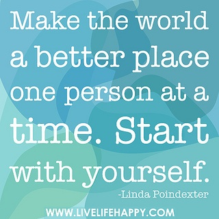 """make the world a better place one person at a time. start with yourself."" - linda poindexter"