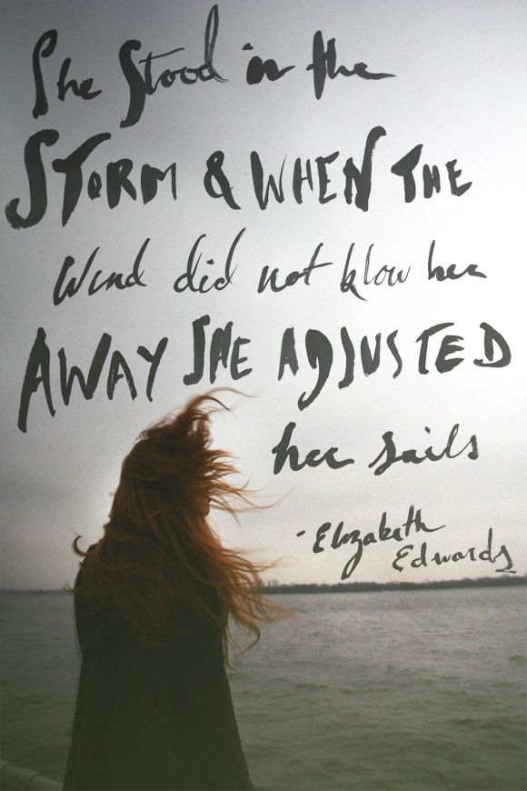 """She stood in the storm & when the wind did not blow her away, she adjusted her sails."" – Elizabeth Edwards"