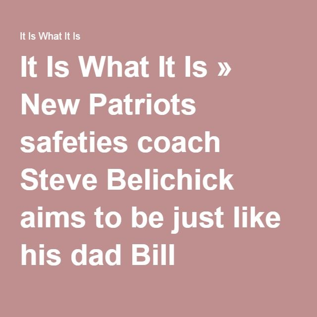 It Is What It Is » New Patriots safeties coach Steve Belichick aims to be just like his dad Bill