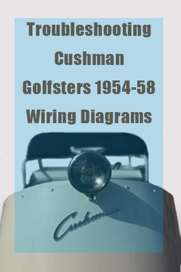 troubleshooting cushman golfsters 1954-58 wiring diagrams - complete easy  to follow diagrams for your cushman rebuild