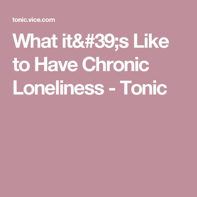 What it's Like to Have Chronic Loneliness - Tonic