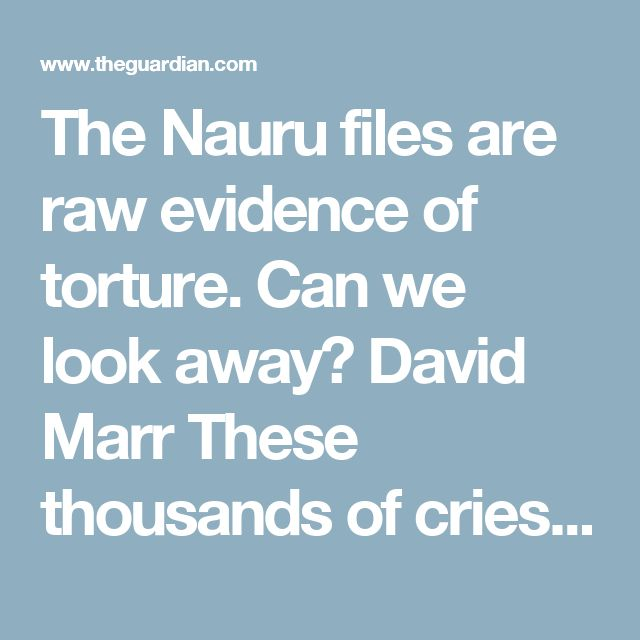 The Nauru files are raw evidence of torture. Can we look away?  David Marr These thousands of cries of anguish strip away the secrecy shrouding offshore detention. And without secrecy the refugee gulags are done for. Australians won't stand for this brutality much longer • 2,000 leaked reports reveal scale of abuse of children in offshore detention