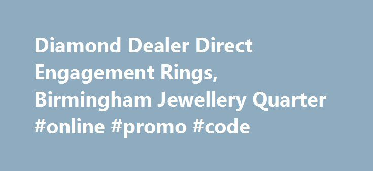 Diamond Dealer Direct Engagement Rings, Birmingham Jewellery Quarter #online #promo #code http://retail.nef2.com/diamond-dealer-direct-engagement-rings-birmingham-jewellery-quarter-online-promo-code-2/  #diamond retailers # The Leading Jewellery Shop in Birmingham We've spent a long time in the jewellery industry, and that has enabled us to forge relationships with suppliers throughout the world. This means we have access to a massive 70% of the polished diamonds available. If you're looking…