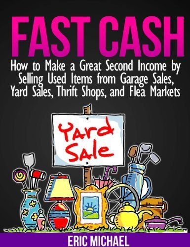 Fast Cash: Flipping Used Items - How to Make a Great Second Income by Selling Used Items from Garage Sales, Yard Sales, Thrift Shops, and Flea Markets (Almost Free Money) by Eric Michael, http://www.amazon.com/dp/B00C2DKYHC/ref=cm_sw_r_pi_dp_W8-Nrb0PCS0DY