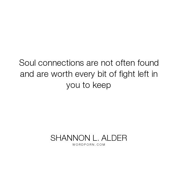 "Shannon L. Alder - ""Soul connections are not often found and are worth every bit of fight left in you..."". friendship, spirituality, fight, unrequited-love, connections, love, soul-connection"