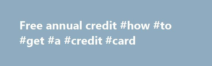 Free annual credit #how #to #get #a #credit #card http://credit-loan.remmont.com/free-annual-credit-how-to-get-a-credit-card/  #free annual credit # Free Yearly Credit Report Find your credit score instantly. by requesting your free credit report from all 3 major credit bureaus. Strike back against identify-theft by obtaining your credit history and working to remove errors in your data. Take the first step towards repairing your credit history today! The federal Fair […]