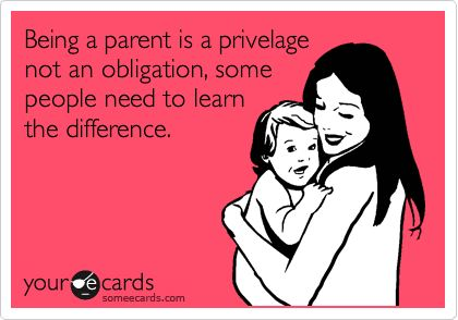 Being a parent is a privelage not an obligation, some people need to learn the difference.