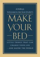 Make your bed : little things that can change your life...and maybe the world / Admiral William H. McRaven (U.S. Navy retired).