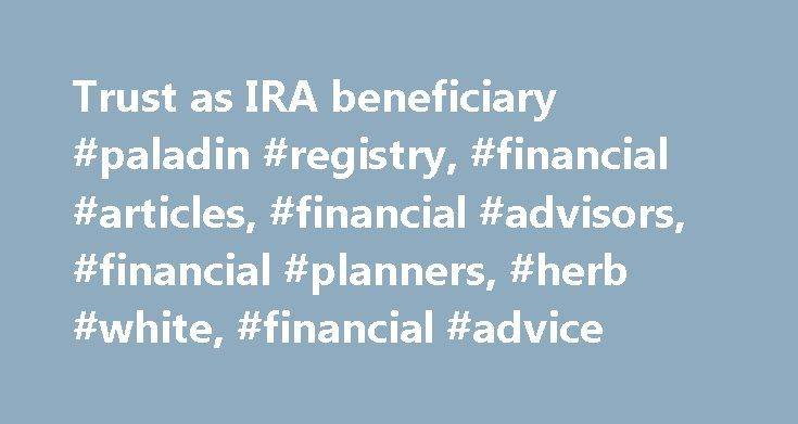 Trust as IRA beneficiary #paladin #registry, #financial #articles, #financial #advisors, #financial #planners, #herb #white, #financial #advice http://game.nef2.com/trust-as-ira-beneficiary-paladin-registry-financial-articles-financial-advisors-financial-planners-herb-white-financial-advice/  # Trust as IRA beneficiary Presented by: Herb White Trusts have been around since the 1500's when English landowners used them to get free of creditors and feudal obligations. Today, of course, trusts…